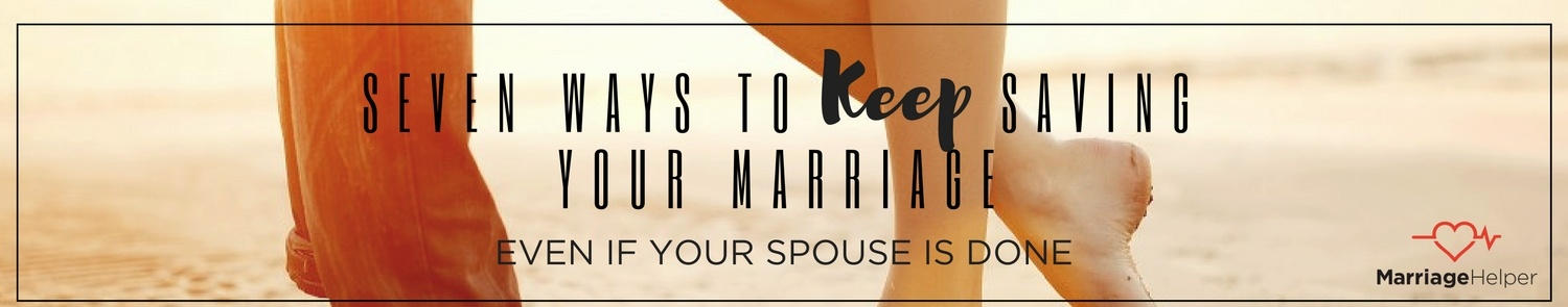 Seven Ways To Keep Saving Your Marriage Even If Your Spouse is Done Graphic.jpg